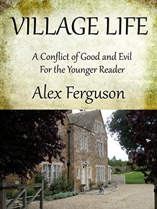 VILLAGE LIFE: A Conflict of Good and Evil for the Younger Reader  by  Alex Ferguson