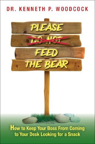 Please Feed the Bear: How To Keep Your Boss From Coming to Your Desk Looking for a Snack  by  Kenneth P Woodcock