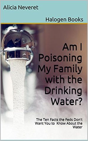 Am I Poisoning My Family with the Drinking Water?: The Ten Facts the Feds Dont Want You to Know About the Water Alicia Neveret Halogen Books