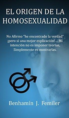EL ORIGEN DE LA HOMOSEXUALIDAD  by  Benhamín J. Femiler