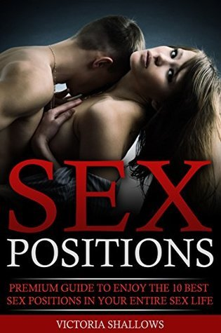 Sex Positions: Premium Guide to Enjoying the 10 Best Sex Positions your Entire Sex Life (sex,sex positions, how to have sex, best sex positions)  by  Victoria Shallows