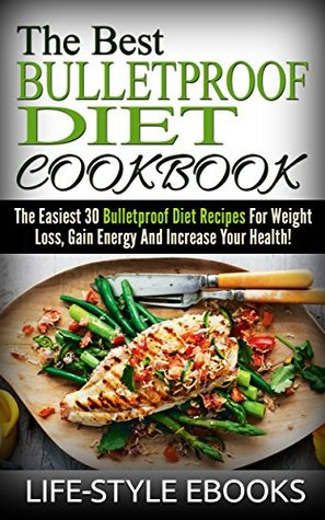 BULLETPROOF DIET: The Best BULLETPROOF DIET COOKBOOK - The Easiest 30 Bulletproof Diet Recipes For Weight Loss, Gain Energy And Increase Your Health!: ... for beginners, bulletproof diet recipes) Life-Style