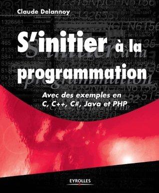 Sinitier à la programmation - Avec des exemples en C, C++, C#, Java et PHP  by  Claude Delannoy