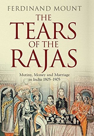 The Tears of the Rajas: Mutiny, Money and Marriage in India 1805-1905 Ferdinand Mount