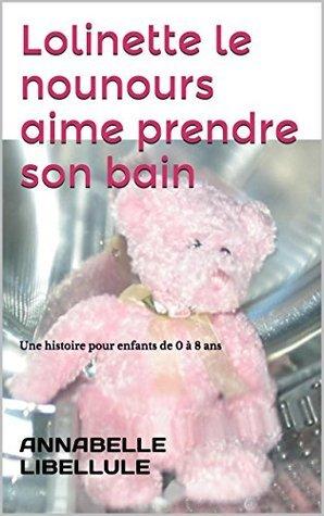 Lolinette le nounours aime prendre son bain: Une histoire pour enfants de 0 à 8 ans (Histoires pour dormir le soir t. 1)  by  Annabelle Libellule