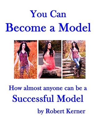 You Can Become a Model: How Almost Anyone Can be a Successful Model (You Can Take Better Pictures Book 3) Robert Kerner