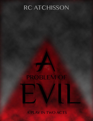 A Problem of Evil  - a play in two acts  by  RC Atchisson