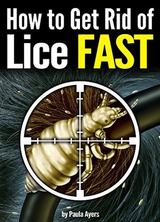 How to Get Rid of Lice FAST: An Essential Guide to Getting Rid of Head Lice for Good  by  Paula Ayers