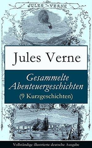 Gesammelte Abenteuergeschichten (9 Kurzgeschichten) - Vollständige illustrierte deutsche Ausgabe: Ein Drama in Mexico + Ein Drama in den Lüften + Martin ... auf der Jagd + Frritt-Flacc Jules Verne