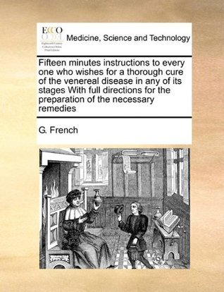 Fifteen minutes instructions to every one who wishes for a thorough cure of the venereal disease in any of its stages With full directions for the preparation of the necessary remedies G. French