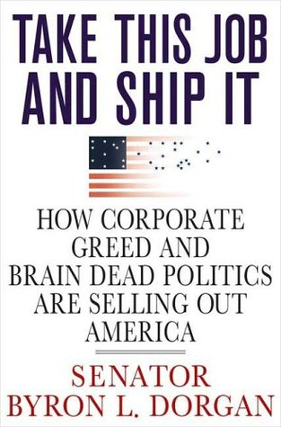 Take This Job and Ship It: How Corporate Greed and Brain-Dead Politics Are Selling Out America  by  Byron L. Dorgan