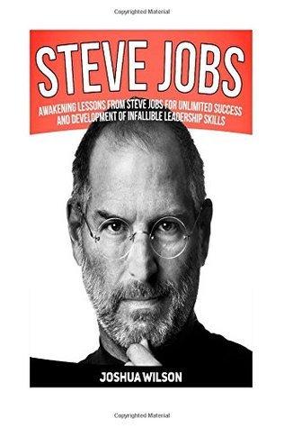 Steve Jobs: Awakening Lessons from Steve Jobs for Unlimited Success and Development of Infallible Leadership Skills (Steve Jobs, Steve Jobs Books, Steve Jobs Biography) Joshua Wilson