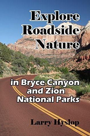 Explore Roadside Nature: in Bryce Canyon National Park and Zion National Park  by  Larry Hyslop