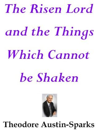 The Risen Lord and the Things Which Cannot be Shaken  by  T. Austin-Sparks