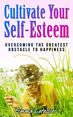 Cultivate Your Self-Esteem: Overcoming the greatest obstacle to happiness Emma Letessier