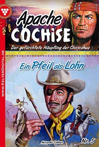 Ein Pfeil als Lohn: Apache Cochise 5 - Western  by  Alexander Calhoun