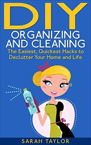 DIY Organizing and Cleaning: The Easiest, Quickest Hacks to Declutter Your Home and Life  by  Sarah Taylor