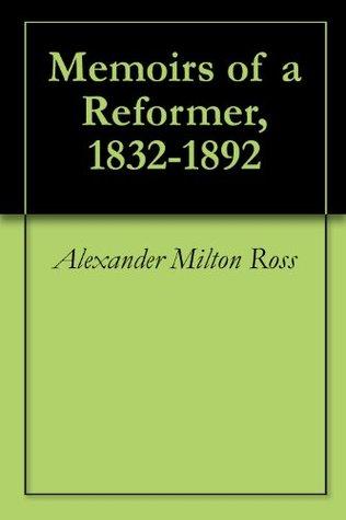 Memoirs of a reformer, 1832-1892 Alexander Milton Ross