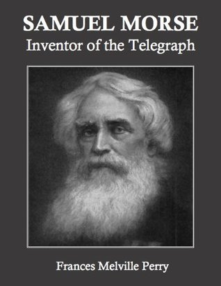 Samuel Morse: Inventor of the Telegraph (Annotated)  by  Frances Melville Perry