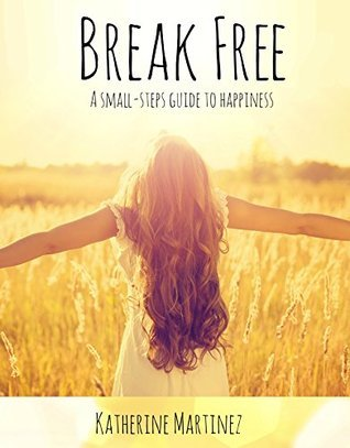 Break Free: A Small-Steps Guide to Happiness  by  Michelle Martinez
