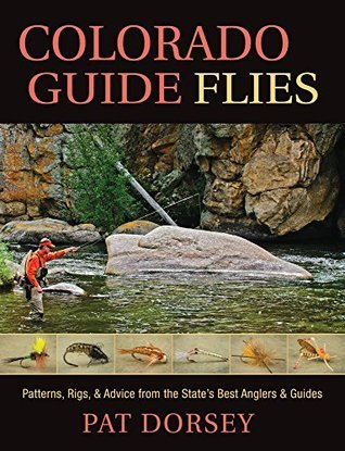Colorado Guide Flies: Patterns, Rigs, and Advice from the States Best Anglers and Guides  by  Pat Dorsey
