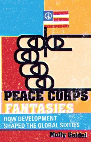 Peace Corps Fantasies: How Development Shaped the Global Sixties  by  Molly Geidel