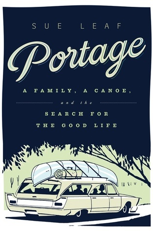 Portage: A Family, a Canoe, and the Search for the Good Life  by  Sue Leaf