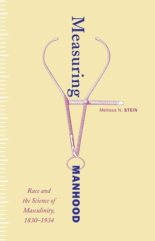 Measuring Manhood: Race and the Science of Masculinity, 1830–1934  by  Melissa N. Stein