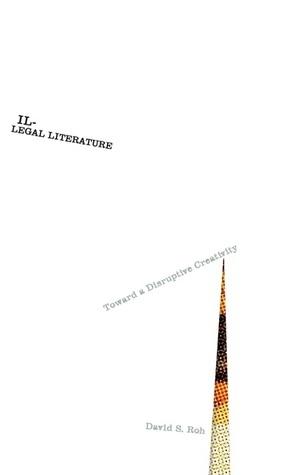 Illegal Literature: Toward a Disruptive Creativity  by  David S. Roh