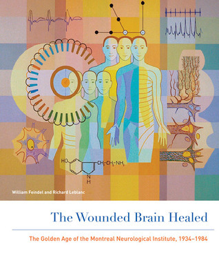 The Wounded Brain Healed: The Golden Age of the Montreal Neurological Institute, 1934-1984  by  William Feindel