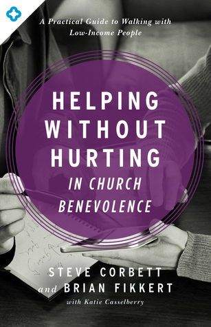 Helping Without Hurting in Church Benevolence: A Practical Guide to Walking with Low-Income People Steve Corbett