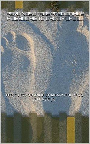 PERO NOSOTROSPREDICAMOS A JESUCRISTO CRUCIFICADO....: PEREZ UZZA TRADING COMPANY/EDUARDO GALINDO JR. (LA SABIDURIA DE DIOS.LA PREDICACION ES LOCURA PARA LOS GENTILES... nº 1) Eduardo P. Galindo Jr.