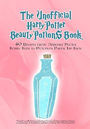 The Unofficial Harry Potter Beauty Potions Book: 40 Recipes from Dirigible Plums Bubble Bath to Pumpkin Pastie Lip Balm  by  Razzberry Books