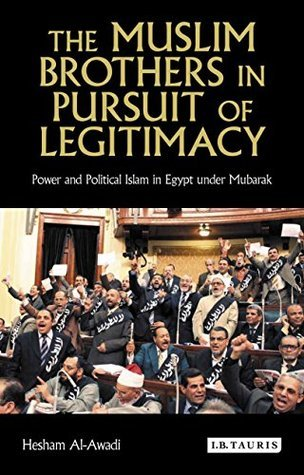 Muslim Brothers in Pursuit of Legitimacy, The: Power and Political Islam in Egypt under Mubarak  by  Hesham Al-Awadi
