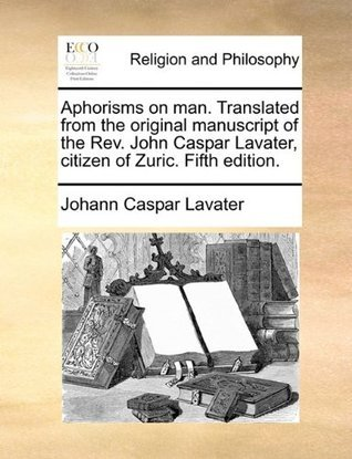 Aphorisms on man. Translated from the original manuscript of the Rev. John Caspar Lavater, citizen of Zuric. Fifth edition.  by  Johann Caspar Lavater