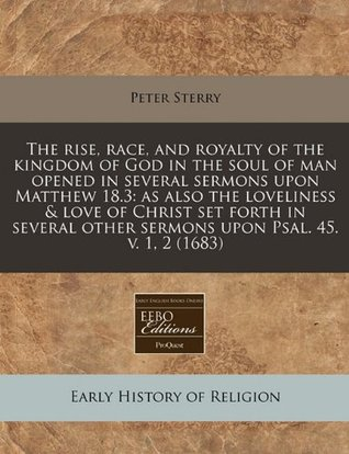 The rise, race, and royalty of the kingdom of God in the soul of man opened in several sermons upon Matthew 18.3: as also the loveliness & love of ... other sermons upon Psal. 45. v. 1, 2 (1683) Peter Sterry