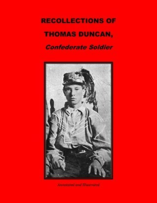 RECOLLECTIONS OF THOMAS D. DUNCAN, A CONFEDERATE SOLDIER. Annotated and Illustrated.  by  Thomas D. Duncan