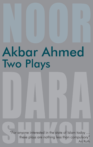 Akbar Ahmed: Two Plays: Noor and The Trial of Dara Shikoh Akbar Ahmed