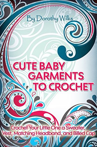 Crocheting: Cute Baby Garments to Crochet. Crochet Your Little One a Sweater, Vest, Matching Headband, and Billed Cap Dorothy Wilks