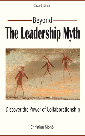 Beyond the Leadership Myth (Second Edition): Discover the Power of Collaborationship  by  Christian Monö