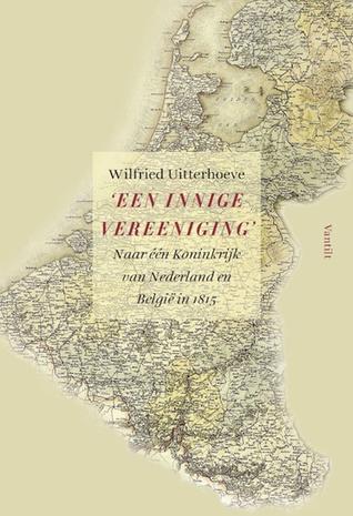 Een innige vereeniging: naar één Koninkrijk van Nederland en België in 1815 Wilfried Uitterhoeve