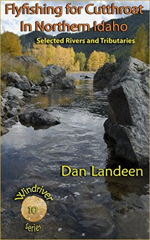 Fly Fishing For Cutthroat in Northern Idaho: Selected Rivers and Tributaries (Windriver Series 10) Dan Landeen