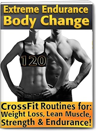 Extreme Endurance Body Change: 120 CrossFit Routines Designed for Weight Loss, Lean Muscle, Strength and Endurance! (Lose Weight & Get Strong Now! Book 3) Nicholas Black