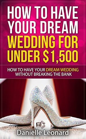 How to Have Your Dream Wedding for Under $1,500: How to Have Your Dream Wedding Without Breaking the Bank!  by  Danielle Leonard