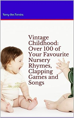 Vintage Childhood: Over 100 of Your Favourite Nursery Rhymes, Clapping Games and Songs Kerry-Ann Ferreira