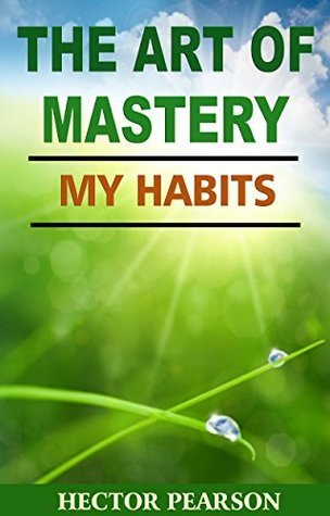 The Art Of Mastery - My Habits Hector Pearson