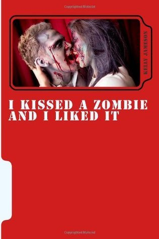 I Kissed a Zombie and I Liked It  by  Kelly Jameson