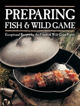 Preparing Fish & Wild Game: Exceptional Recipes for the Finest of Wild Game Feasts Voyageur Press