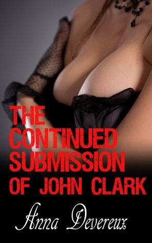 The Continued Submission of John Clark: A Femdom, BDSM, Humiliation, Hot Wife, Cuckold, Chastity story (Femdom Heaven and Hell Book 2)  by  Anna Devereux