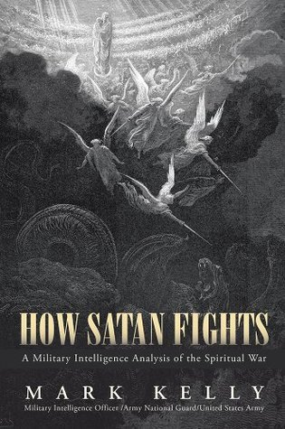 How Satan Fights: A Military Intelligence Analysis of the Spiritual War  by  Mark Kelly